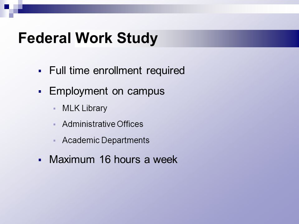 Federal Work Study  Full time enrollment required  Employment on campus  MLK Library  Administrative Offices  Academic Departments  Maximum 16 hours a week