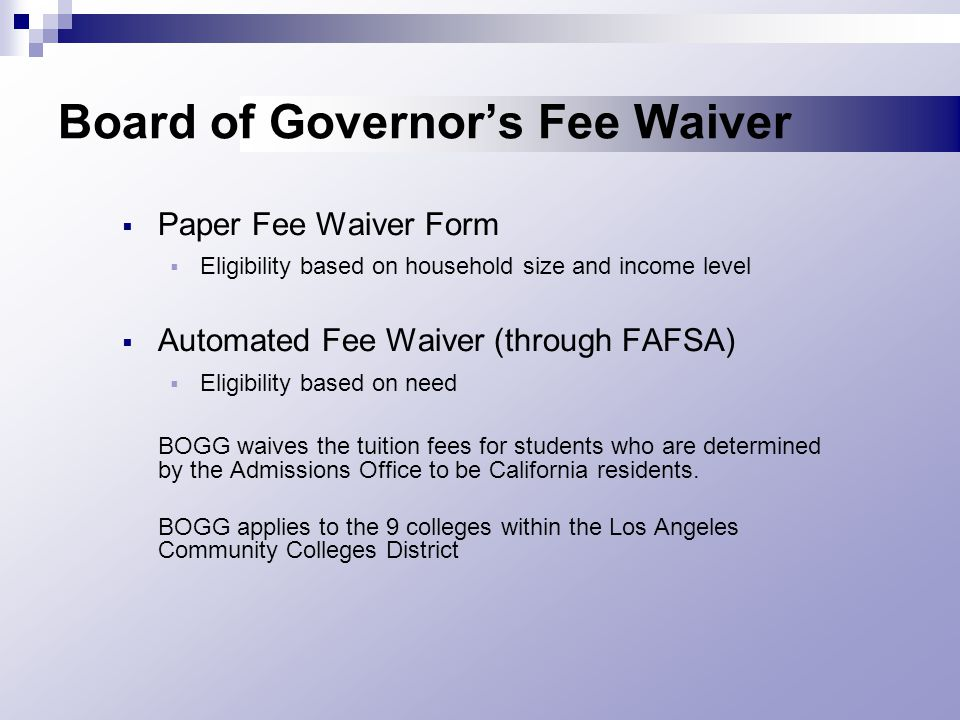 Board of Governor's Fee Waiver  Paper Fee Waiver Form  Eligibility based on household size and income level  Automated Fee Waiver (through FAFSA)  Eligibility based on need BOGG waives the tuition fees for students who are determined by the Admissions Office to be California residents.