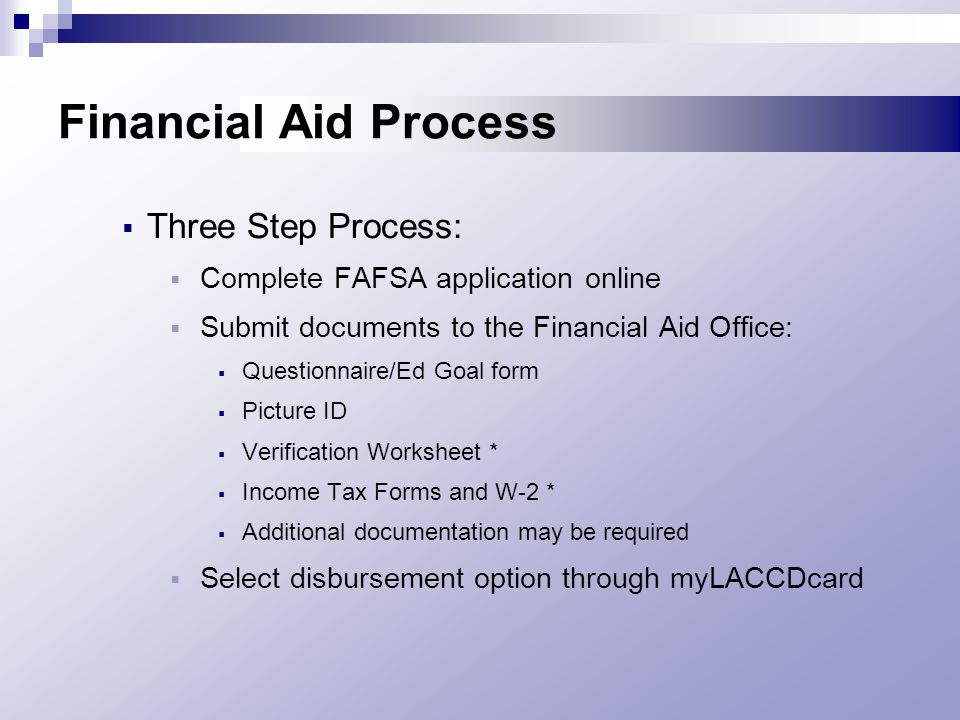 Financial Aid Process  Three Step Process:  Complete FAFSA application online  Submit documents to the Financial Aid Office:  Questionnaire/Ed Goal form  Picture ID  Verification Worksheet *  Income Tax Forms and W-2 *  Additional documentation may be required  Select disbursement option through myLACCDcard