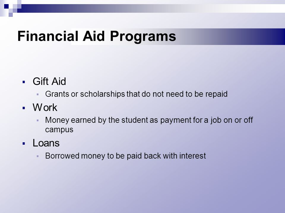 Financial Aid Programs  Gift Aid  Grants or scholarships that do not need to be repaid  Work  Money earned by the student as payment for a job on or off campus  Loans  Borrowed money to be paid back with interest