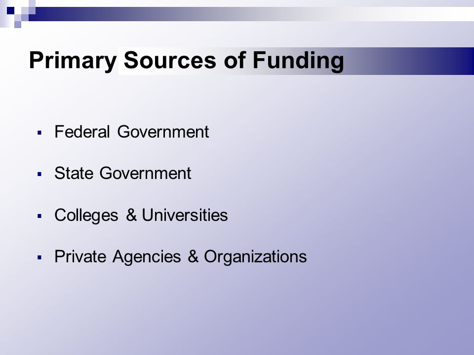 Primary Sources of Funding  Federal Government  State Government  Colleges & Universities  Private Agencies & Organizations