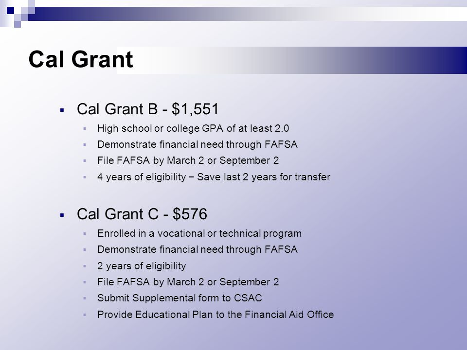 Cal Grant  Cal Grant B - $1,551  High school or college GPA of at least 2.0  Demonstrate financial need through FAFSA  File FAFSA by March 2 or September 2  4 years of eligibility – Save last 2 years for transfer  Cal Grant C - $576  Enrolled in a vocational or technical program  Demonstrate financial need through FAFSA  2 years of eligibility  File FAFSA by March 2 or September 2  Submit Supplemental form to CSAC  Provide Educational Plan to the Financial Aid Office