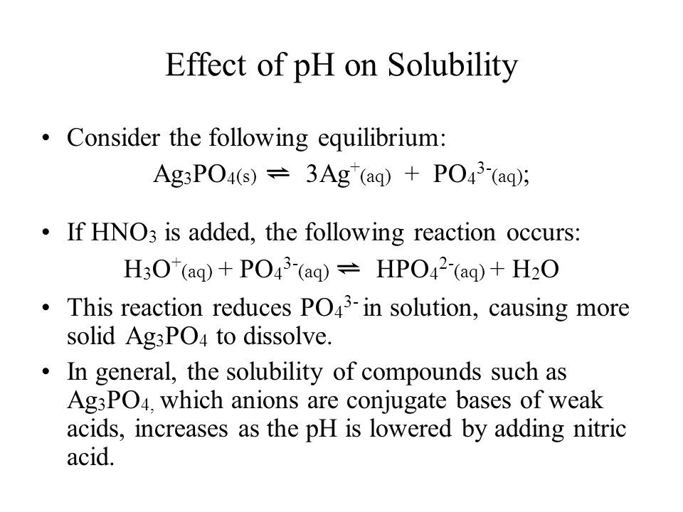 Effect of pH on Solubility Consider the following equilibrium: Ag 3 PO 4 (s) ⇌ 3Ag + (aq) + PO 4 3- (aq) ; If HNO 3 is added, the following reaction occurs: H 3 O + (aq) + PO 4 3- (aq) ⇌ HPO 4 2- (aq) + H 2 O This reaction reduces PO 4 3- in solution, causing more solid Ag 3 PO 4 to dissolve.