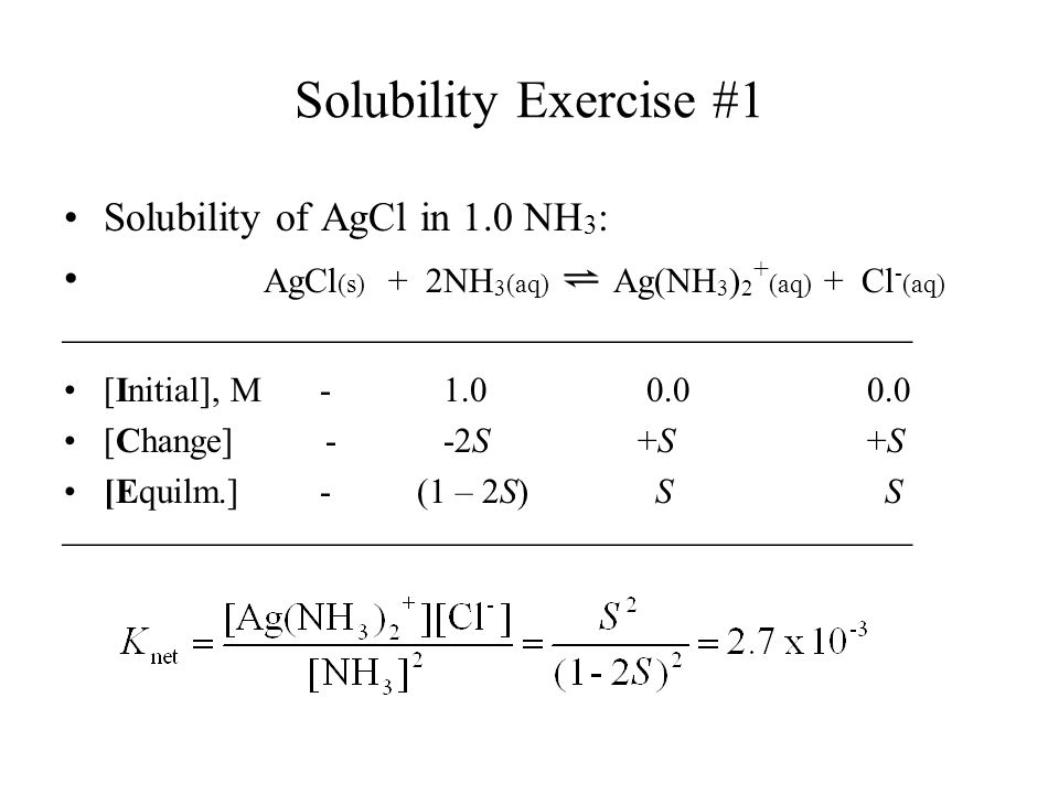 Solubility Exercise #1 Solubility of AgCl in 1.0 NH 3 : AgCl (s) + 2NH 3 (aq) ⇌ Ag(NH 3 ) 2 + (aq) + Cl - (aq)  [Initial], M [Change] - -2S +S +S [Equilm.] - (1 – 2S) S S 