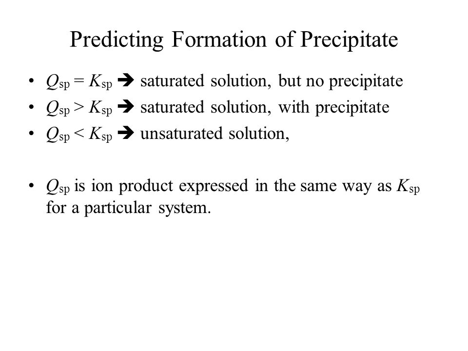 Predicting Formation of Precipitate Q sp = K sp  saturated solution, but no precipitate Q sp > K sp  saturated solution, with precipitate Q sp < K sp  unsaturated solution, Q sp is ion product expressed in the same way as K sp for a particular system.