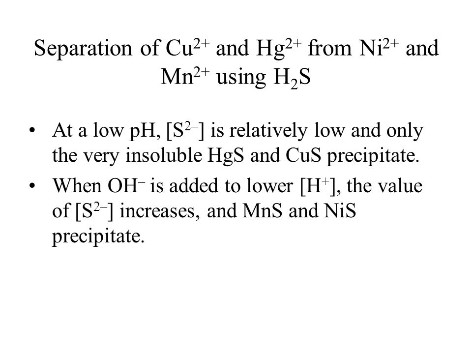 Separation of Cu 2+ and Hg 2+ from Ni 2+ and Mn 2+ using H 2 S At a low pH, [S 2– ] is relatively low and only the very insoluble HgS and CuS precipitate.