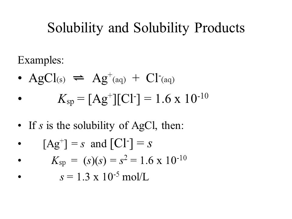 Solubility and Solubility Products Examples: AgCl (s) ⇌ Ag + (aq) + Cl - (aq) K sp = [Ag + ][Cl - ] = 1.6 x If s is the solubility of AgCl, then: [Ag + ] = s and [Cl - ] = s K sp = (s)(s) = s 2 = 1.6 x s = 1.3 x mol/L