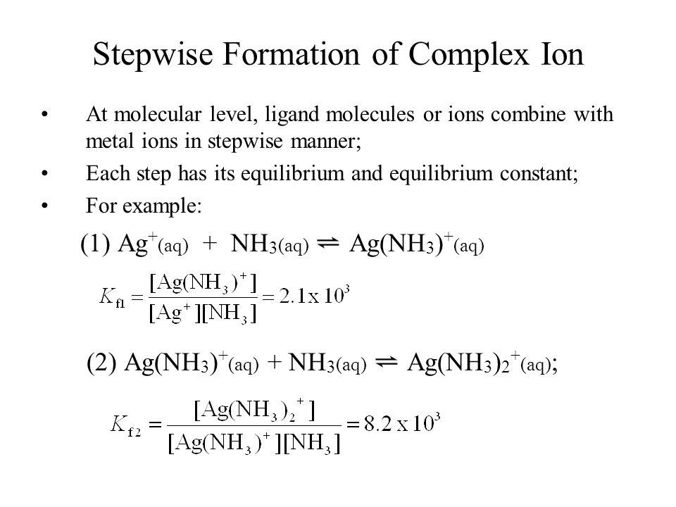 Stepwise Formation of Complex Ion At molecular level, ligand molecules or ions combine with metal ions in stepwise manner; Each step has its equilibrium and equilibrium constant; For example: (1) Ag + (aq) + NH 3 (aq) ⇌ Ag(NH 3 ) + (aq) (2) Ag(NH 3 ) + (aq) + NH 3 (aq) ⇌ Ag(NH 3 ) 2 + (aq) ;