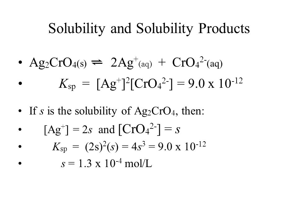 Solubility and Solubility Products Ag 2 CrO 4 (s) ⇌ 2Ag + (aq) + CrO 4 2- (aq) K sp = [Ag + ] 2 [CrO 4 2- ] = 9.0 x If s is the solubility of Ag 2 CrO 4, then: [Ag + ] = 2s and [CrO 4 2- ] = s K sp = (2s) 2 (s) = 4s 3 = 9.0 x s = 1.3 x mol/L