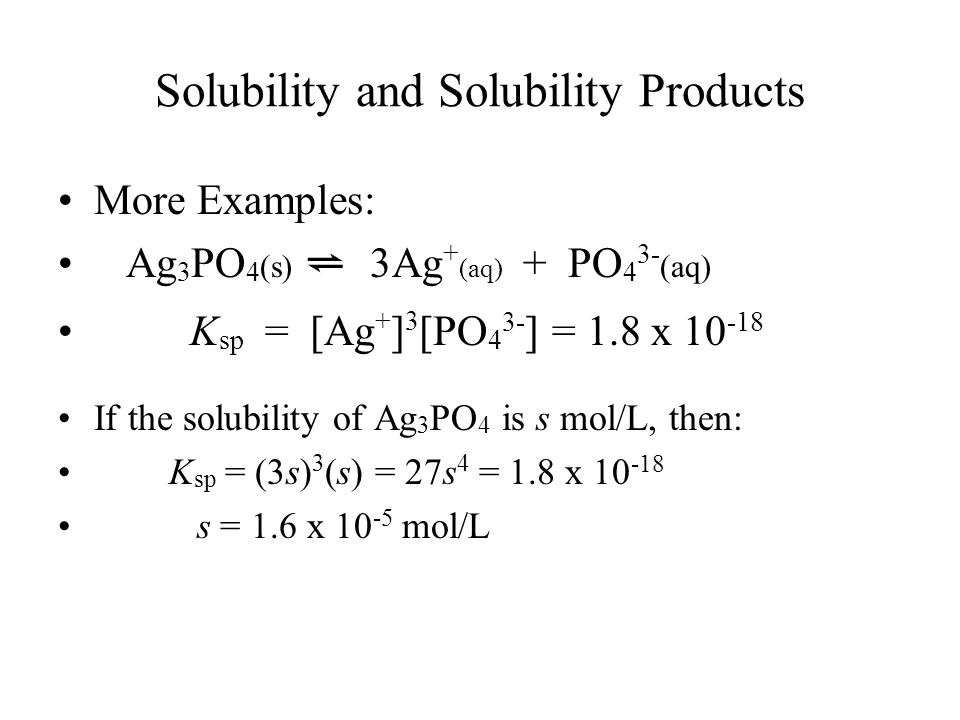 Solubility and Solubility Products More Examples: Ag 3 PO 4 (s) ⇌ 3Ag + (aq) + PO 4 3- (aq) K sp = [Ag + ] 3 [PO 4 3- ] = 1.8 x If the solubility of Ag 3 PO 4 is s mol/L, then: K sp = (3s) 3 (s) = 27s 4 = 1.8 x s = 1.6 x mol/L