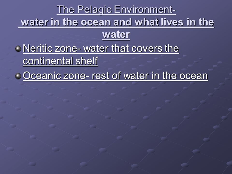 The Pelagic Environment- water in the ocean and what lives in the water Neritic zone- water that covers the continental shelf Oceanic zone- rest of wa
