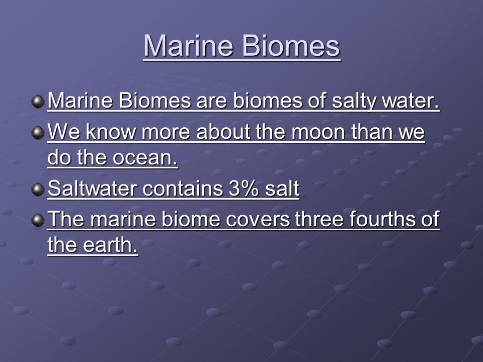 Marine Biomes Marine Biomes are biomes of salty water. We know more about the moon than we do the ocean. Saltwater contains 3% salt The marine biome c