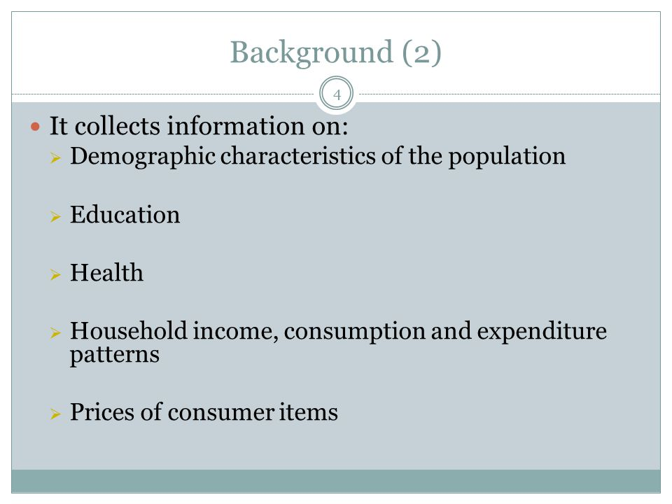 Background (2) It collects information on:  Demographic characteristics of the population  Education  Health  Household income, consumption and expenditure patterns  Prices of consumer items 4