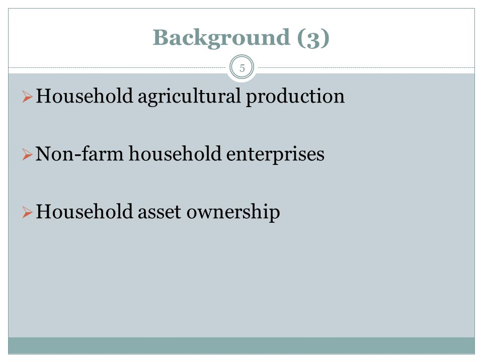 Background (3)  Household agricultural production  Non-farm household enterprises  Household asset ownership 5