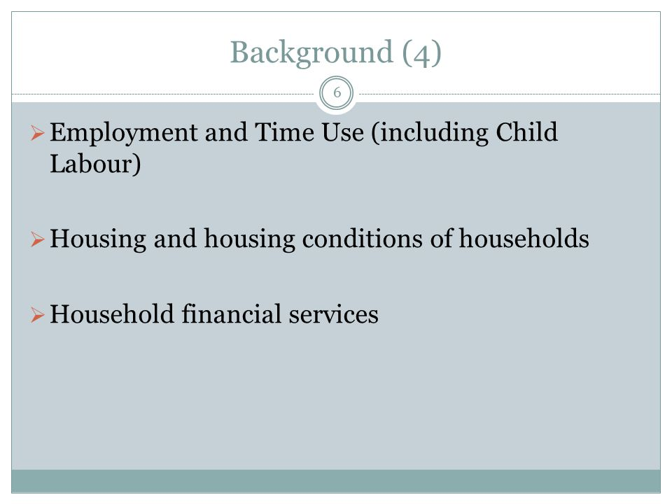 Background (4) 6  Employment and Time Use (including Child Labour)  Housing and housing conditions of households  Household financial services