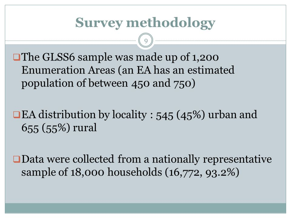 Survey methodology  The GLSS6 sample was made up of 1,200 Enumeration Areas (an EA has an estimated population of between 450 and 750)  EA distribution by locality : 545 (45%) urban and 655 (55%) rural  Data were collected from a nationally representative sample of 18,000 households (16,772, 93.2%) 9