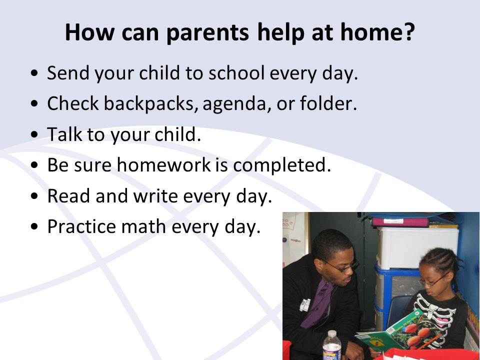 How can parents help at home. Send your child to school every day.