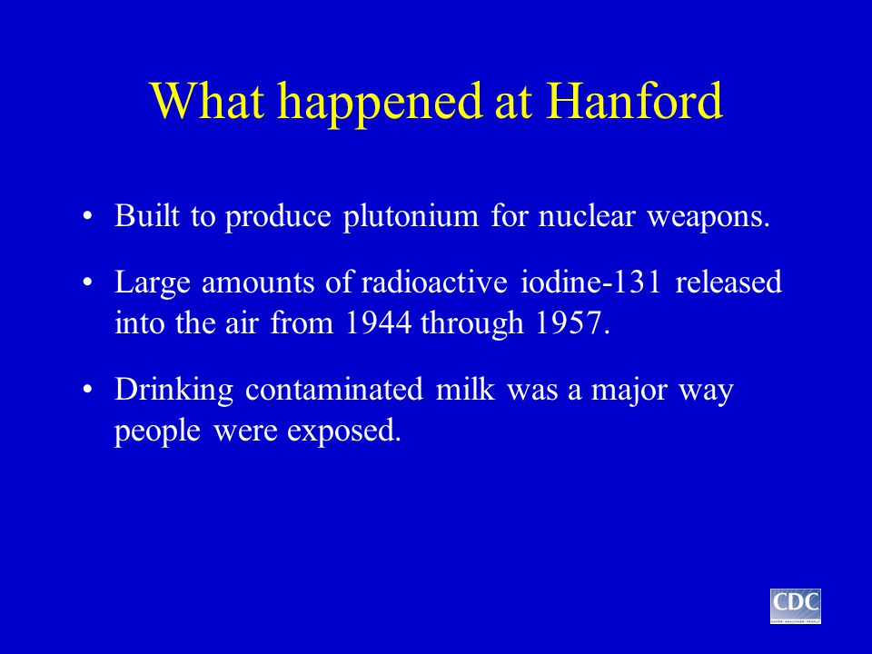 What happened at Hanford Built to produce plutonium for nuclear weapons.