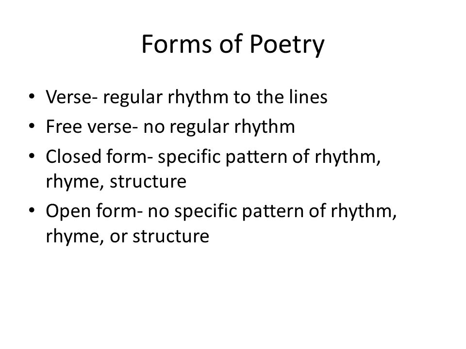 Forms of Poetry Verse- regular rhythm to the lines Free verse- no regular rhythm Closed form- specific pattern of rhythm, rhyme, structure Open form- no specific pattern of rhythm, rhyme, or structure