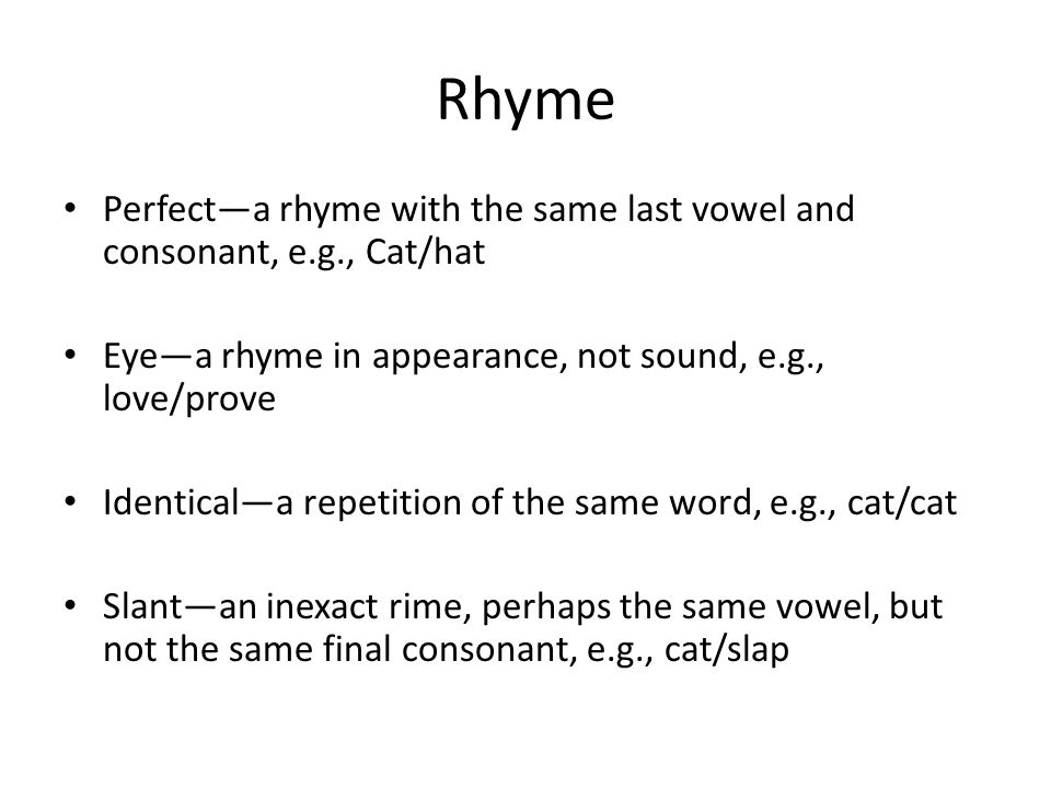 Rhyme Perfect—a rhyme with the same last vowel and consonant, e.g., Cat/hat Eye—a rhyme in appearance, not sound, e.g., love/prove Identical—a repetition of the same word, e.g., cat/cat Slant—an inexact rime, perhaps the same vowel, but not the same final consonant, e.g., cat/slap