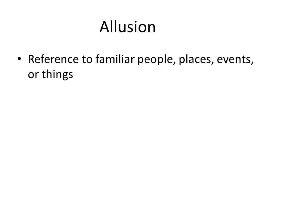 Allusion Reference to familiar people, places, events, or things