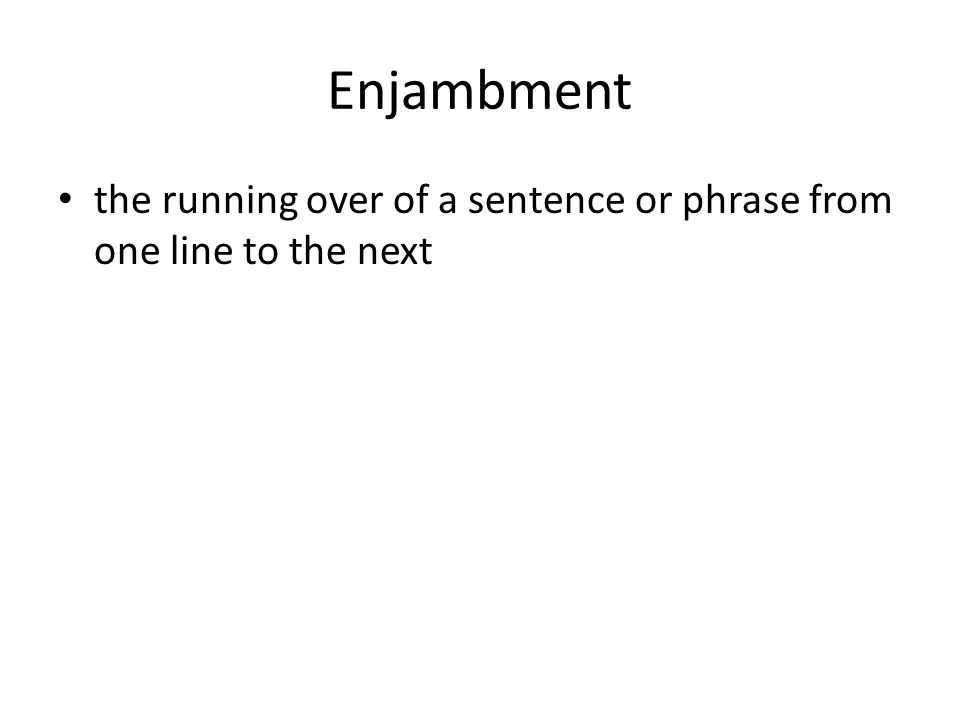 Enjambment the running over of a sentence or phrase from one line to the next
