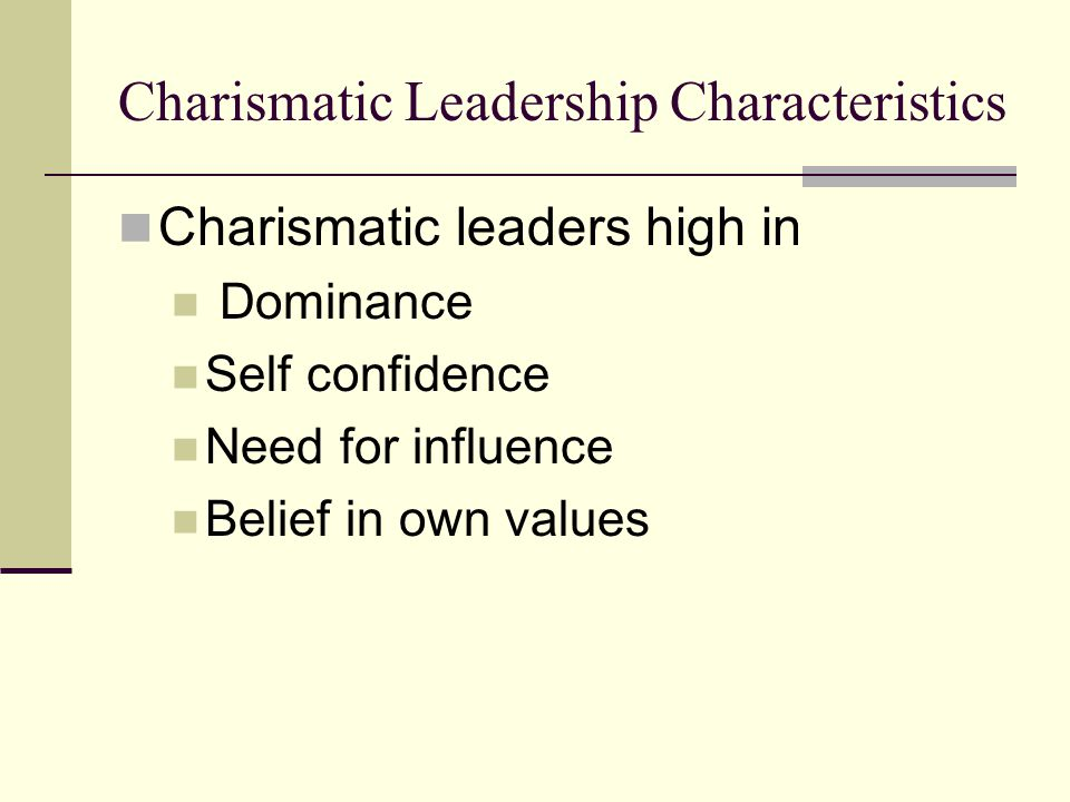 Charismatic Leadership Characteristics Charismatic leaders high in Dominance Self confidence Need for influence Belief in own values