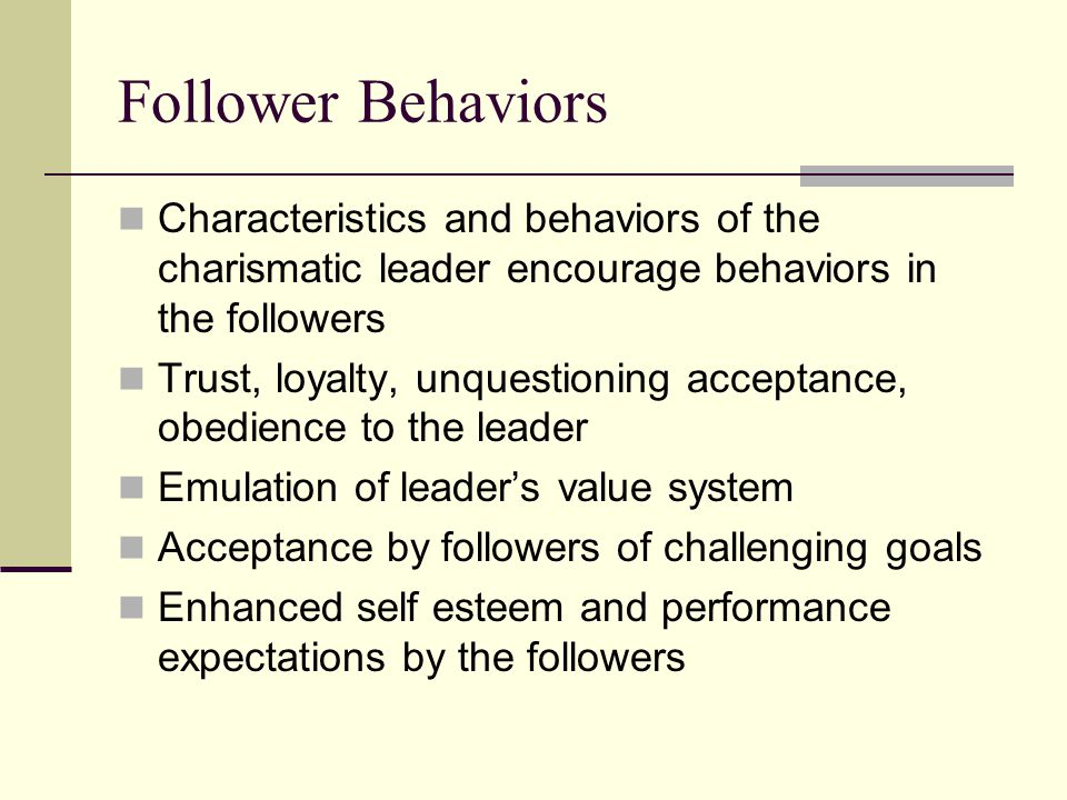 Follower Behaviors Characteristics and behaviors of the charismatic leader encourage behaviors in the followers Trust, loyalty, unquestioning acceptance, obedience to the leader Emulation of leader's value system Acceptance by followers of challenging goals Enhanced self esteem and performance expectations by the followers