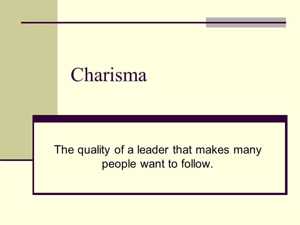 Charisma The quality of a leader that makes many people want to follow.