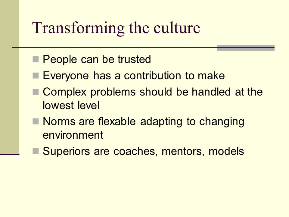 Transforming the culture People can be trusted Everyone has a contribution to make Complex problems should be handled at the lowest level Norms are flexable adapting to changing environment Superiors are coaches, mentors, models