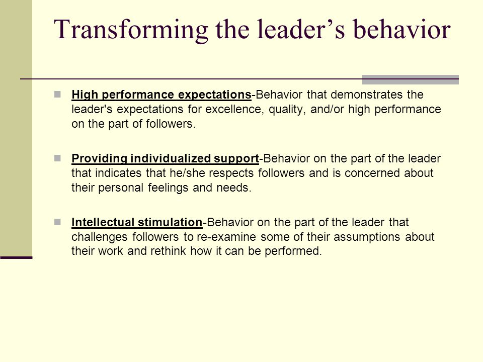 Transforming the leader's behavior High performance expectations ‑ Behavior that demonstrates the leader s expectations for excellence, quality, and/or high performance on the part of followers.