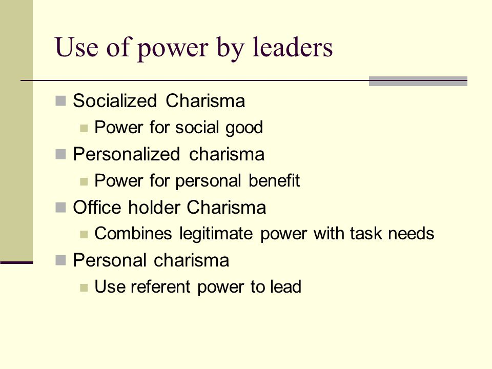 Use of power by leaders Socialized Charisma Power for social good Personalized charisma Power for personal benefit Office holder Charisma Combines legitimate power with task needs Personal charisma Use referent power to lead