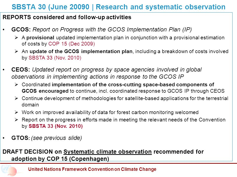 SBSTA 30 (June | Research and systematic observation United Nations Framework Convention on Climate Change REPORTS considered and follow-up activities GCOS: Report on Progress with the GCOS Implementation Plan (IP)  A provisional updated implementation plan in conjunction with a provisional estimation of costs by COP 15 (Dec 2009)  An update of the GCOS implementation plan, including a breakdown of costs involved by SBSTA 33 (Nov.