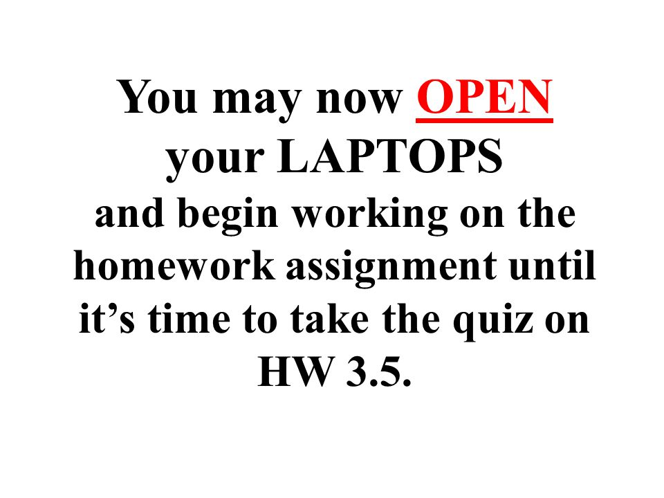 You may now OPEN your LAPTOPS and begin working on the homework assignment until it's time to take the quiz on HW 3.5.