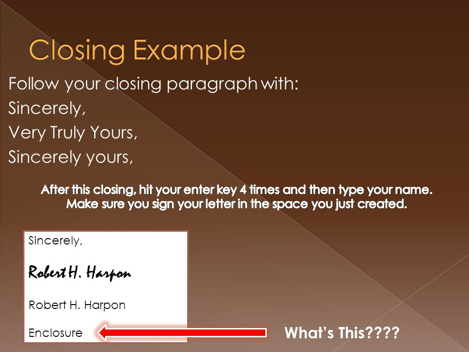 Follow your closing paragraph with: Sincerely, Very Truly Yours, Sincerely yours, Sincerely, Robert H.
