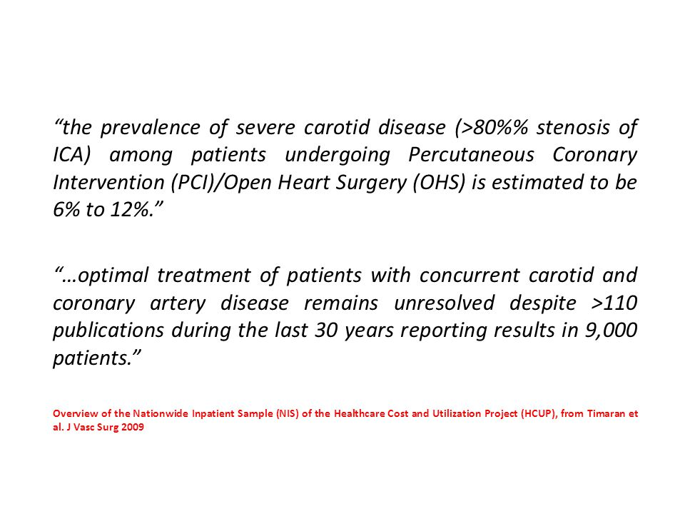 the prevalence of severe carotid disease (>80% stenosis of ICA) among patients undergoing Percutaneous Coronary Intervention (PCI)/Open Heart Surgery (OHS) is estimated to be 6% to 12%. …optimal treatment of patients with concurrent carotid and coronary artery disease remains unresolved despite >110 publications during the last 30 years reporting results in 9,000 patients. Overview of the Nationwide Inpatient Sample (NIS) of the Healthcare Cost and Utilization Project (HCUP), from Timaran et al.