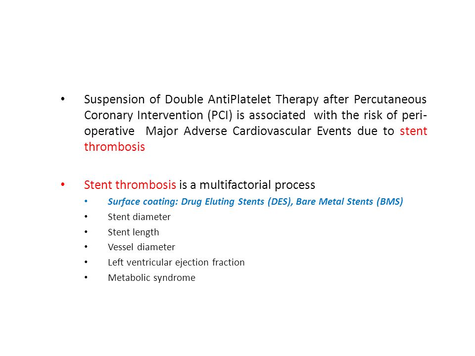 Suspension of Double AntiPlatelet Therapy after Percutaneous Coronary Intervention (PCI) is associated with the risk of peri- operative Major Adverse Cardiovascular Events due to stent thrombosis Stent thrombosis is a multifactorial process Surface coating: Drug Eluting Stents (DES), Bare Metal Stents (BMS) Stent diameter Stent length Vessel diameter Left ventricular ejection fraction Metabolic syndrome