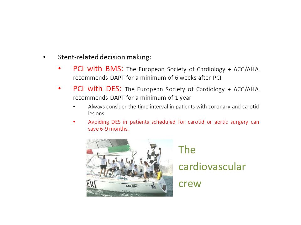 Stent-related decision making: PCI with BMS: The European Society of Cardiology + ACC/AHA recommends DAPT for a minimum of 6 weeks after PCI PCI with DES: The European Society of Cardiology + ACC/AHA recommends DAPT for a minimum of 1 year Always consider the time interval in patients with coronary and carotid lesions Avoiding DES in patients scheduled for carotid or aortic surgery can save 6-9 months.
