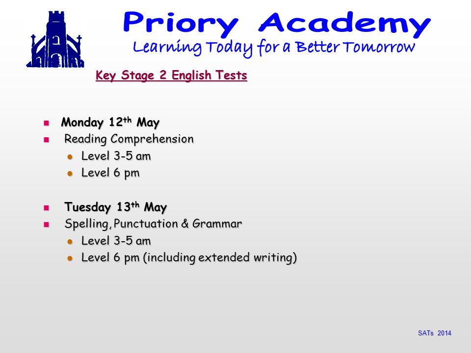 SATs 2014 Key Stage 2 English Tests Monday 12 th May Monday 12 th May Reading Comprehension Reading Comprehension Level 3-5 am Level 3-5 am Level 6 pm Level 6 pm Tuesday 13 th May Tuesday 13 th May Spelling, Punctuation & Grammar Spelling, Punctuation & Grammar Level 3-5 am Level 3-5 am Level 6 pm (including extended writing) Level 6 pm (including extended writing)