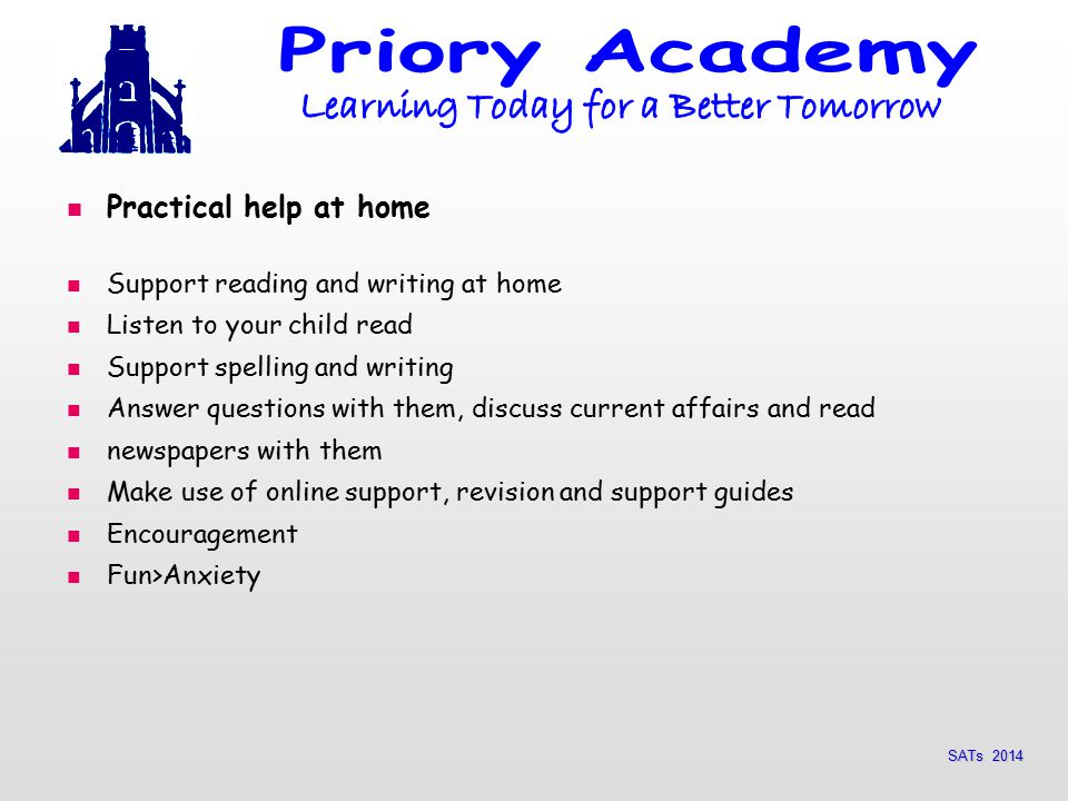 SATs 2014 Practical help at home Support reading and writing at home Listen to your child read Support spelling and writing Answer questions with them, discuss current affairs and read newspapers with them Make use of online support, revision and support guides Encouragement Fun>Anxiety