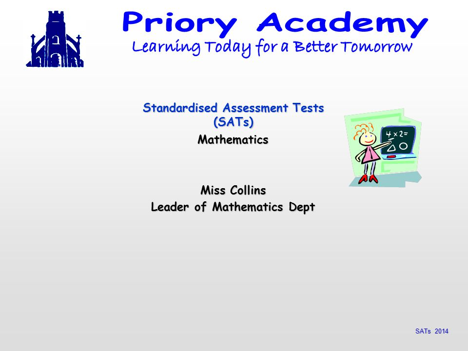 SATs 2014 Standardised Assessment Tests (SATs) Mathematics Miss Collins Leader of Mathematics Dept