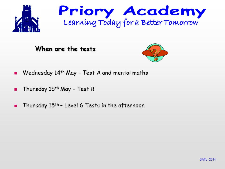 SATs 2014 When are the tests Wednesday 14 th May – Test A and mental maths Wednesday 14 th May – Test A and mental maths Thursday 15 th May – Test B Thursday 15 th May – Test B Thursday 15 th – Level 6 Tests in the afternoon Thursday 15 th – Level 6 Tests in the afternoon