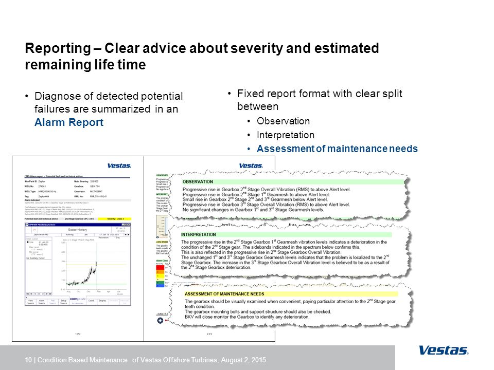 10 | Condition Based Maintenance of Vestas Offshore Turbines, August 2, 2015 Reporting – Clear advice about severity and estimated remaining life time Diagnose of detected potential failures are summarized in an Alarm Report Fixed report format with clear split between Observation Interpretation Assessment of maintenance needs