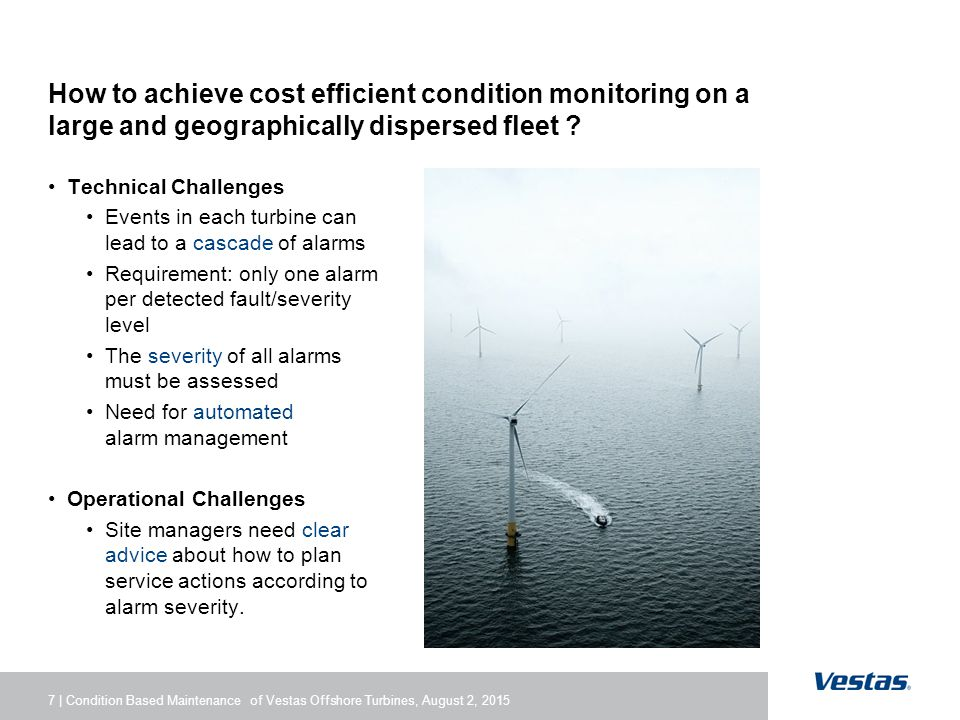7 | Condition Based Maintenance of Vestas Offshore Turbines, August 2, 2015 How to achieve cost efficient condition monitoring on a large and geographically dispersed fleet .