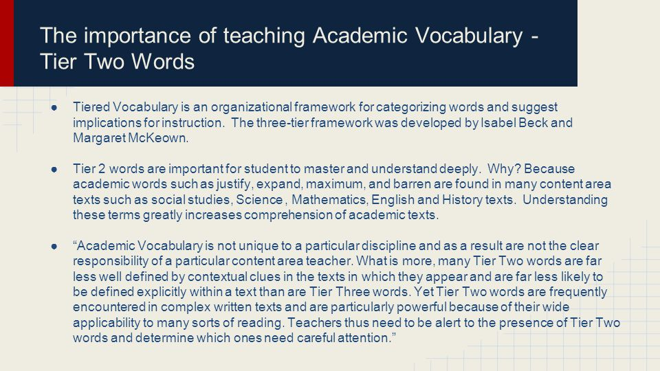 The importance of teaching Academic Vocabulary - Tier Two Words ●Tiered Vocabulary is an organizational framework for categorizing words and suggest implications for instruction.