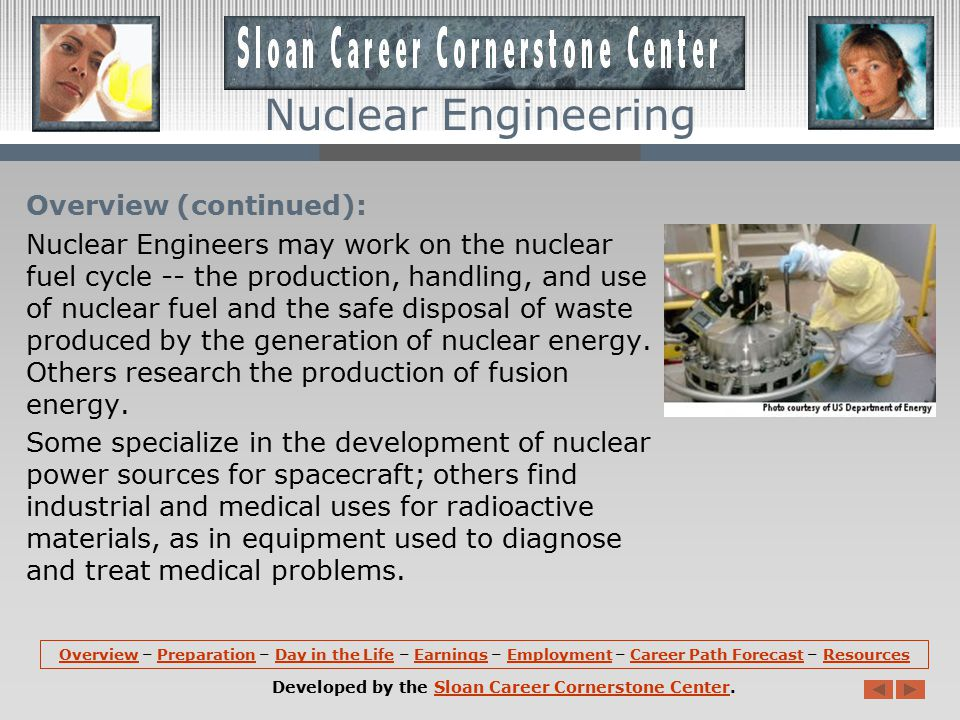 Overview: Nuclear engineers research and develop the processes, instruments, and systems for national laboratories, private industry, and universities that derive benefits from nuclear energy and radiation for society.