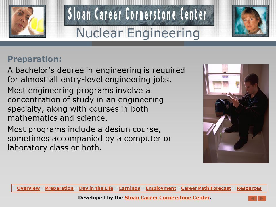 Nuclear Engineering Overview (continued): Nuclear Engineers may work on the nuclear fuel cycle -- the production, handling, and use of nuclear fuel and the safe disposal of waste produced by the generation of nuclear energy.