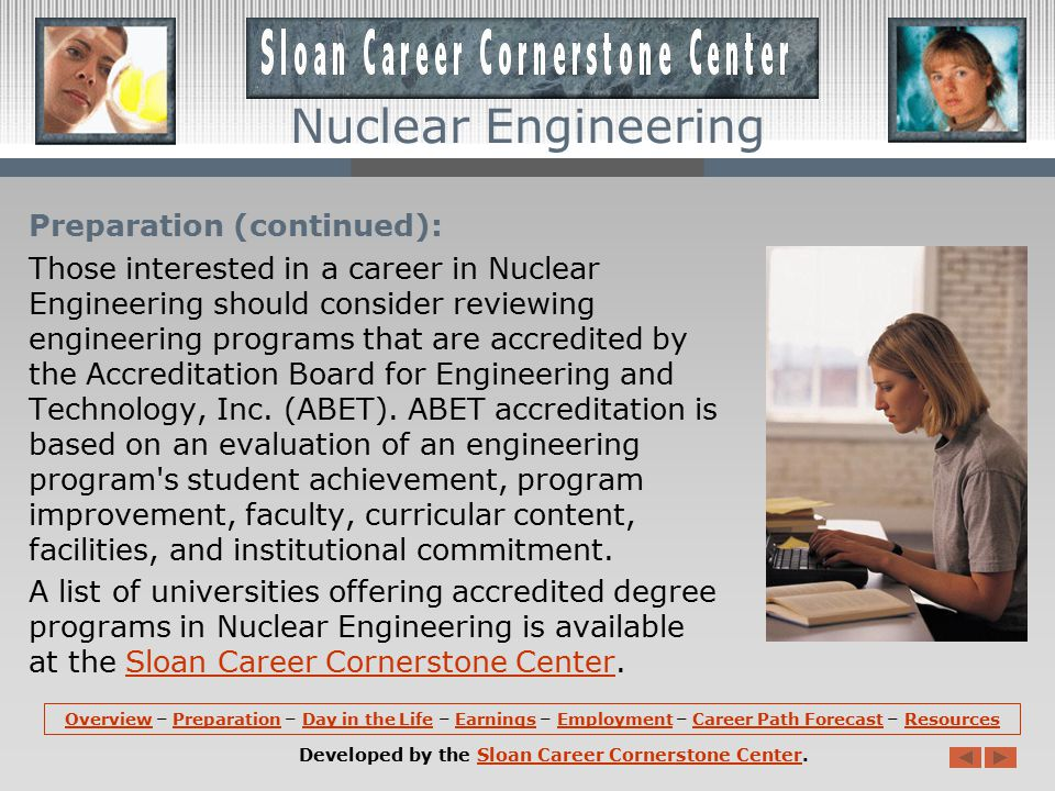 Nuclear Engineering Preparation (continued): A degree in Nuclear Engineering might include courses in engineering fundamentals in radiation production, interactions and measurement, design of nuclear systems, thermal-fluid engineering, electronics, and computer methods.