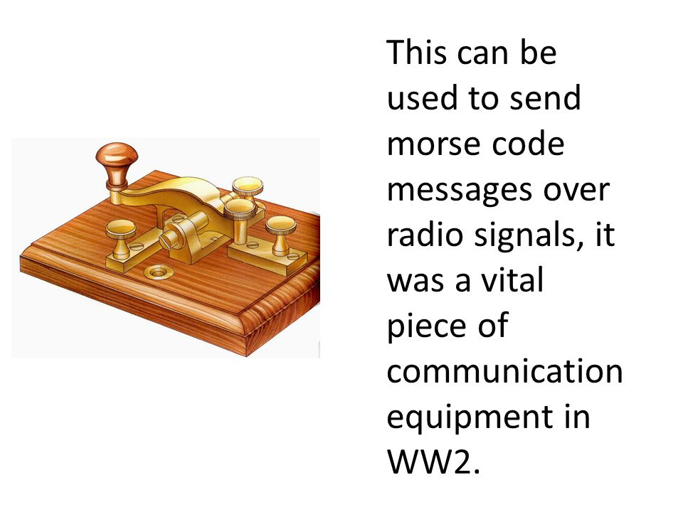 This can be used to send morse code messages over radio signals, it was a vital piece of communication equipment in WW2.