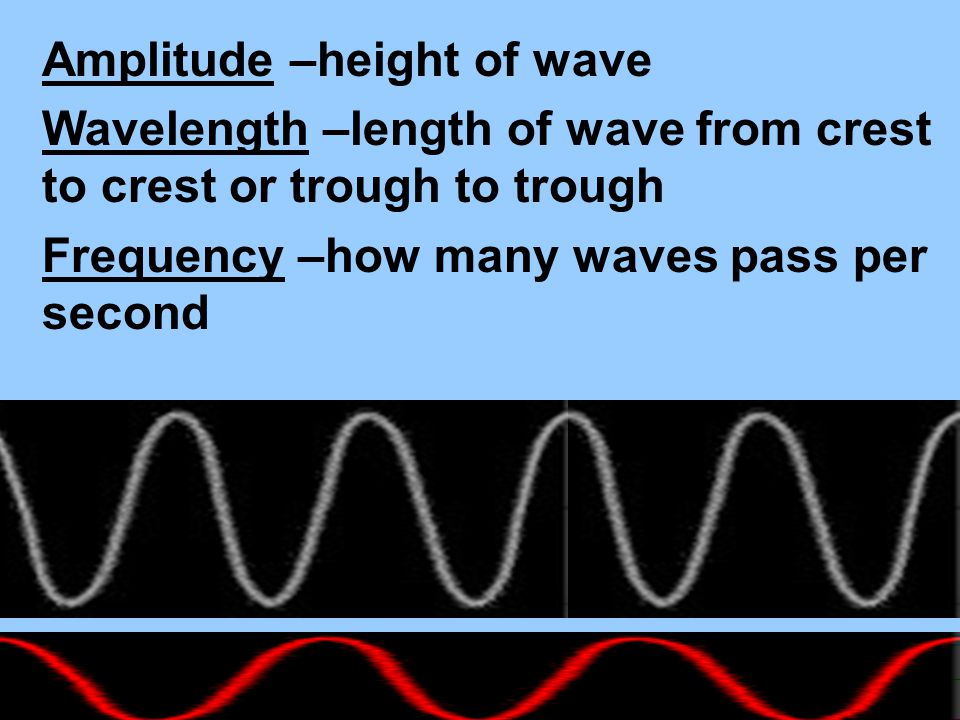 Amplitude –height of wave Wavelength –length of wave from crest to crest or trough to trough Frequency –how many waves pass per second